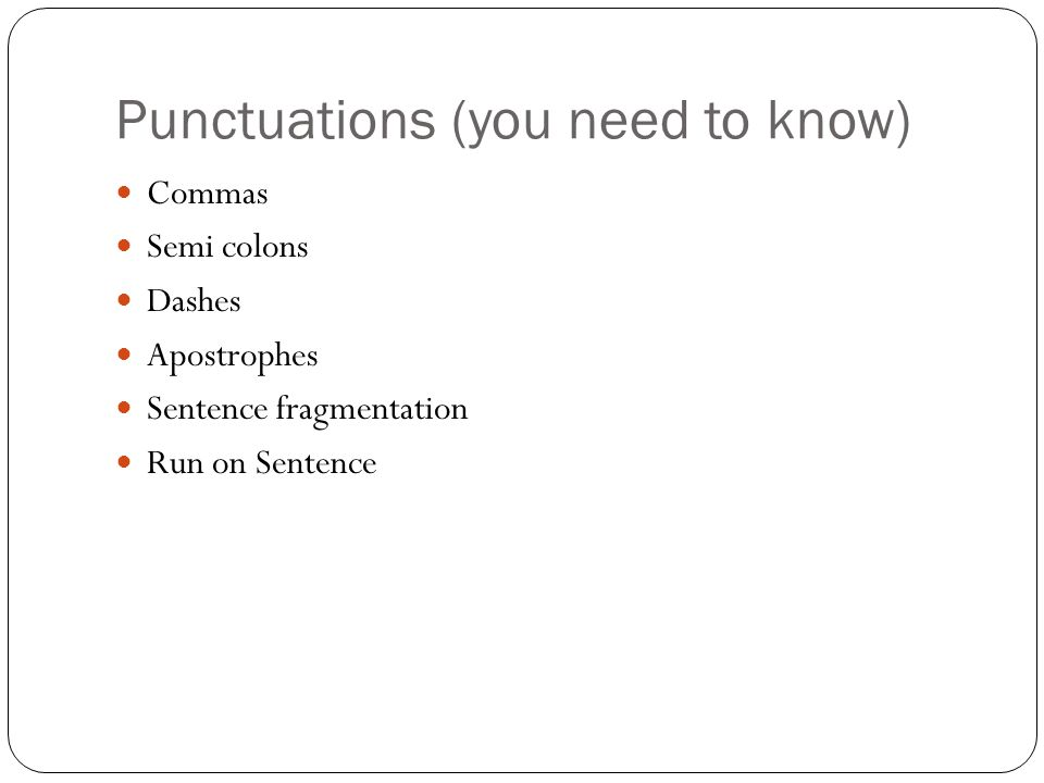Punctuations (you need to know) Commas Semi colons Dashes Apostrophes Sentence fragmentation Run on Sentence