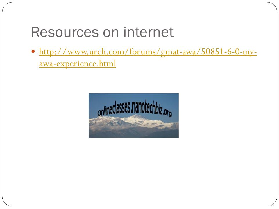 Resources on internet http://www.urch.com/forums/gmat-awa/50851-6-0-my- awa-experience.html http://www.urch.com/forums/gmat-awa/50851-6-0-my- awa-experience.html