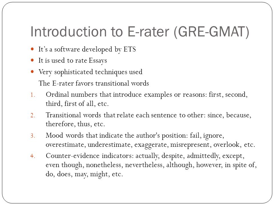 Some experts advice that: (i) to use transitional words (ii) to include a topic sentence in every paragraph (iii) that the e-rater is very sensitive to spelling and grammatical mistakes (contrary to the real GRE) and (iv) is not sensitive at all to the intuition of your writing and to the organization of your essay (e.g.
