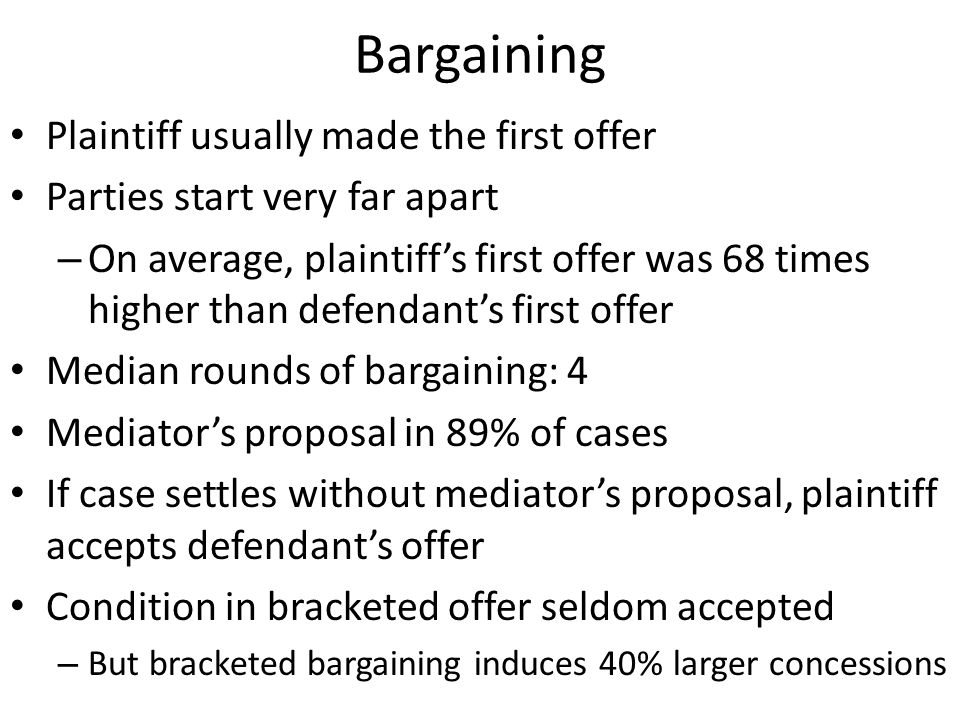 Bargaining Plaintiff usually made the first offer Parties start very far apart – On average, plaintiff's first offer was 68 times higher than defendan