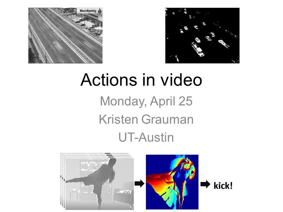 Actions in video Monday, April 25 Kristen Grauman UT-Austin
