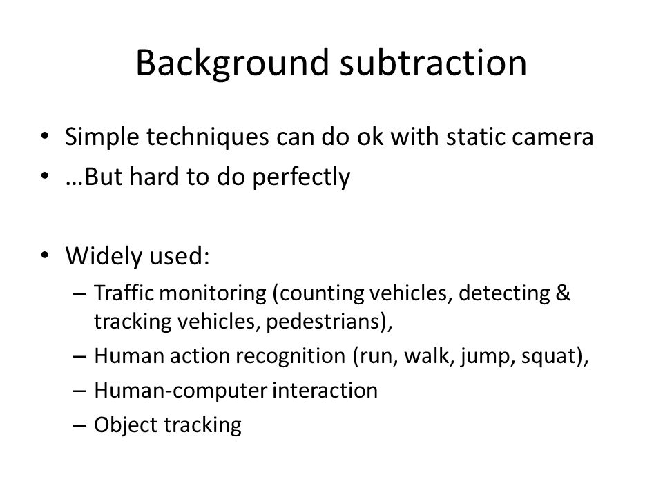 Background subtraction Simple techniques can do ok with static camera …But hard to do perfectly Widely used: – Traffic monitoring (counting vehicles, detecting & tracking vehicles, pedestrians), – Human action recognition (run, walk, jump, squat), – Human-computer interaction – Object tracking