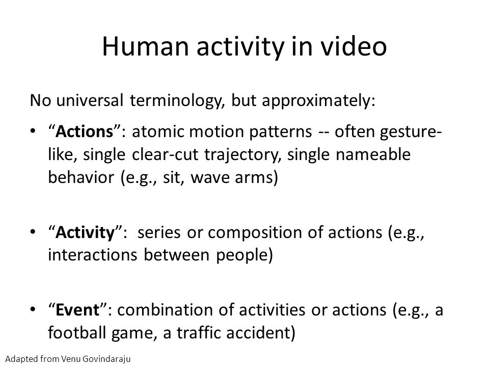 Human activity in video No universal terminology, but approximately: Actions : atomic motion patterns -- often gesture- like, single clear-cut trajectory, single nameable behavior (e.g., sit, wave arms) Activity : series or composition of actions (e.g., interactions between people) Event : combination of activities or actions (e.g., a football game, a traffic accident) Adapted from Venu Govindaraju