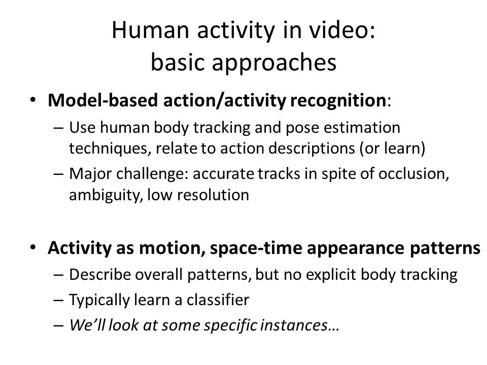 Model-based action/activity recognition: – Use human body tracking and pose estimation techniques, relate to action descriptions (or learn) – Major challenge: accurate tracks in spite of occlusion, ambiguity, low resolution Activity as motion, space-time appearance patterns – Describe overall patterns, but no explicit body tracking – Typically learn a classifier – We'll look at some specific instances… Human activity in video: basic approaches