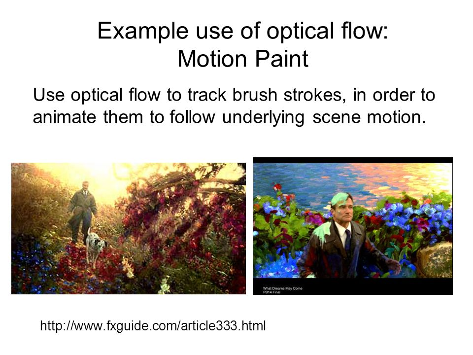 Example use of optical flow: Motion Paint http://www.fxguide.com/article333.html Use optical flow to track brush strokes, in order to animate them to follow underlying scene motion.