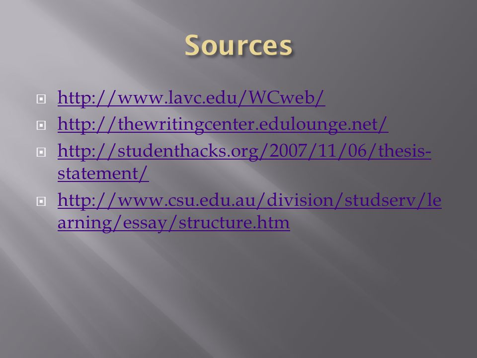  http://www.lavc.edu/WCweb/ http://www.lavc.edu/WCweb/  http://thewritingcenter.edulounge.net/ http://thewritingcenter.edulounge.net/  http://studenthacks.org/2007/11/06/thesis- statement/ http://studenthacks.org/2007/11/06/thesis- statement/  http://www.csu.edu.au/division/studserv/le arning/essay/structure.htm http://www.csu.edu.au/division/studserv/le arning/essay/structure.htm