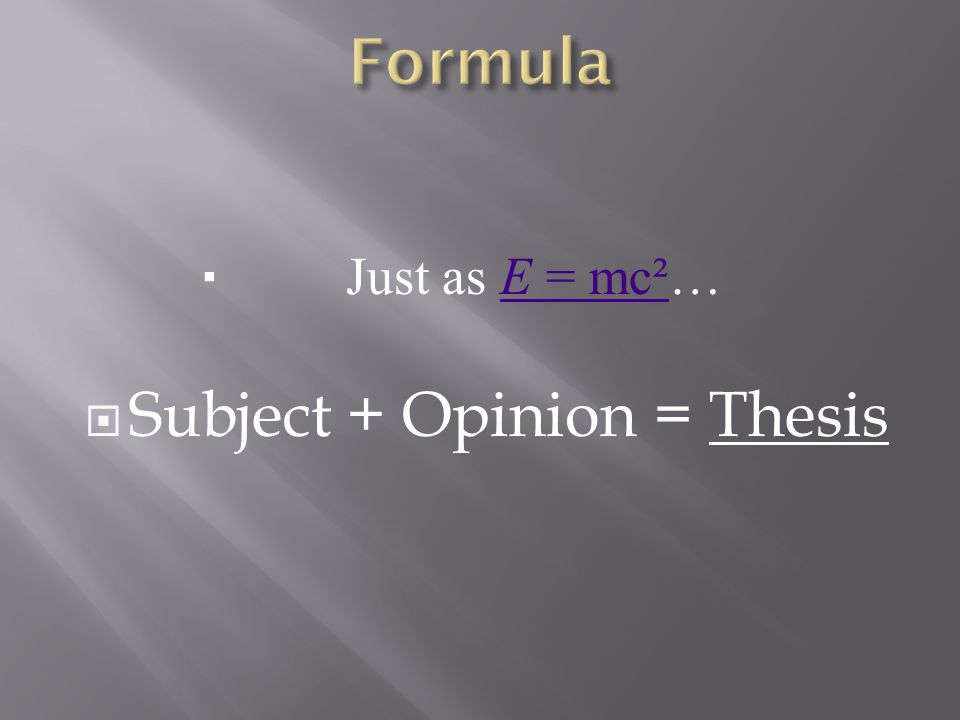  Just as E = mc²…E = mc²  Subject + Opinion = Thesis
