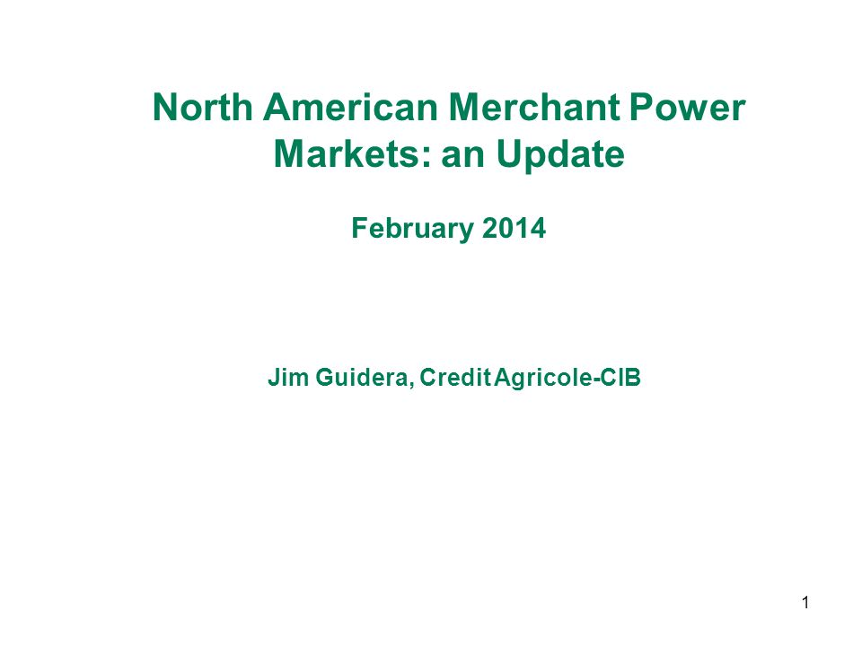 1 North American Merchant Power Markets: an Update February 2014 Jim Guidera, Credit Agricole-CIB