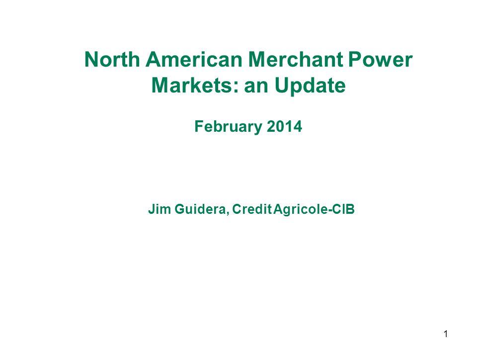1 North American Merchant Power Markets: an Update February 2014 Jim Guidera, Credit Agricole-CIB