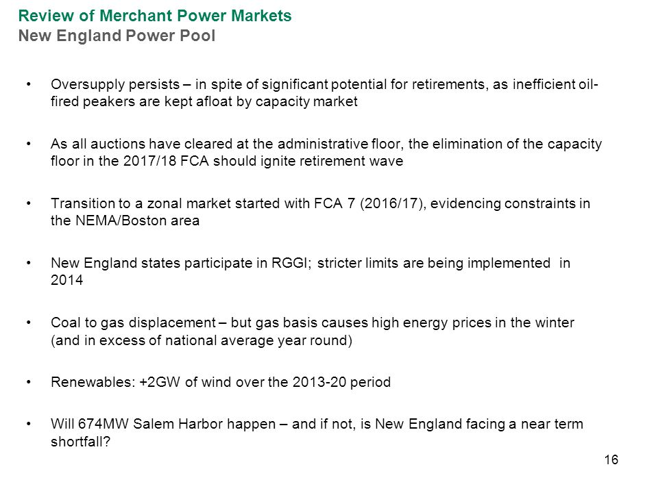 16 Oversupply persists – in spite of significant potential for retirements, as inefficient oil- fired peakers are kept afloat by capacity market As all auctions have cleared at the administrative floor, the elimination of the capacity floor in the 2017/18 FCA should ignite retirement wave Transition to a zonal market started with FCA 7 (2016/17), evidencing constraints in the NEMA/Boston area New England states participate in RGGI; stricter limits are being implemented in 2014 Coal to gas displacement – but gas basis causes high energy prices in the winter (and in excess of national average year round) Renewables: +2GW of wind over the 2013-20 period Will 674MW Salem Harbor happen – and if not, is New England facing a near term shortfall.