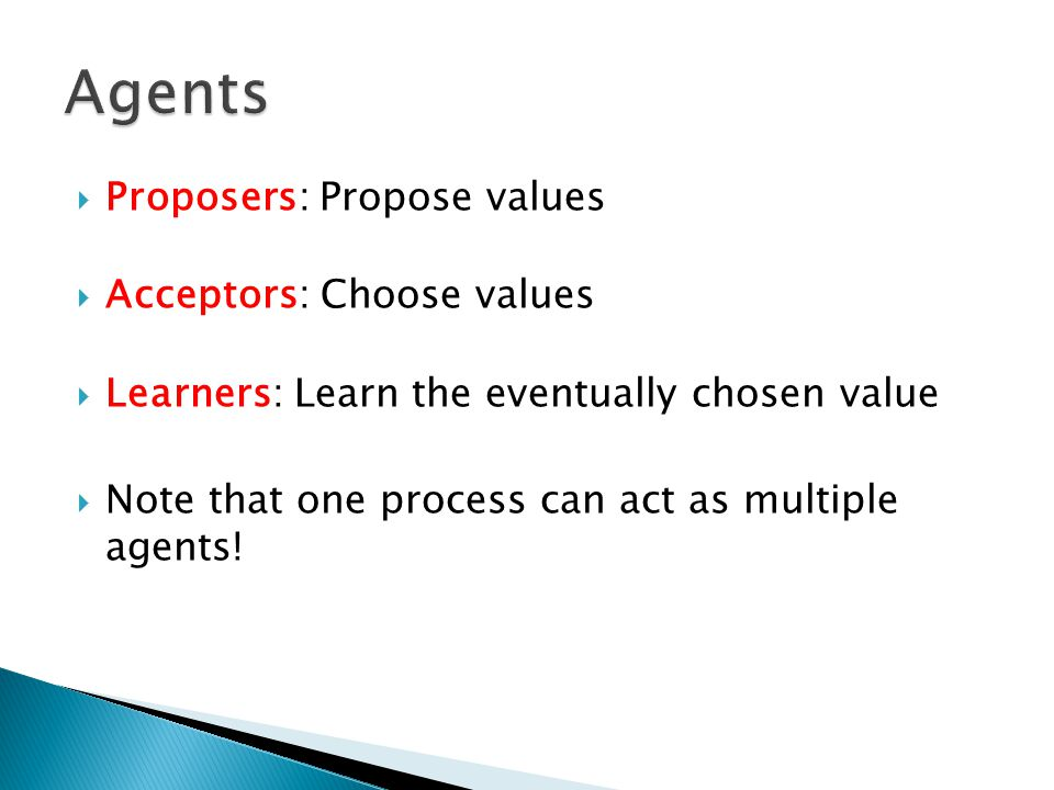  Proposers: Propose values  Acceptors: Choose values  Learners: Learn the eventually chosen value  Note that one process can act as multiple agent
