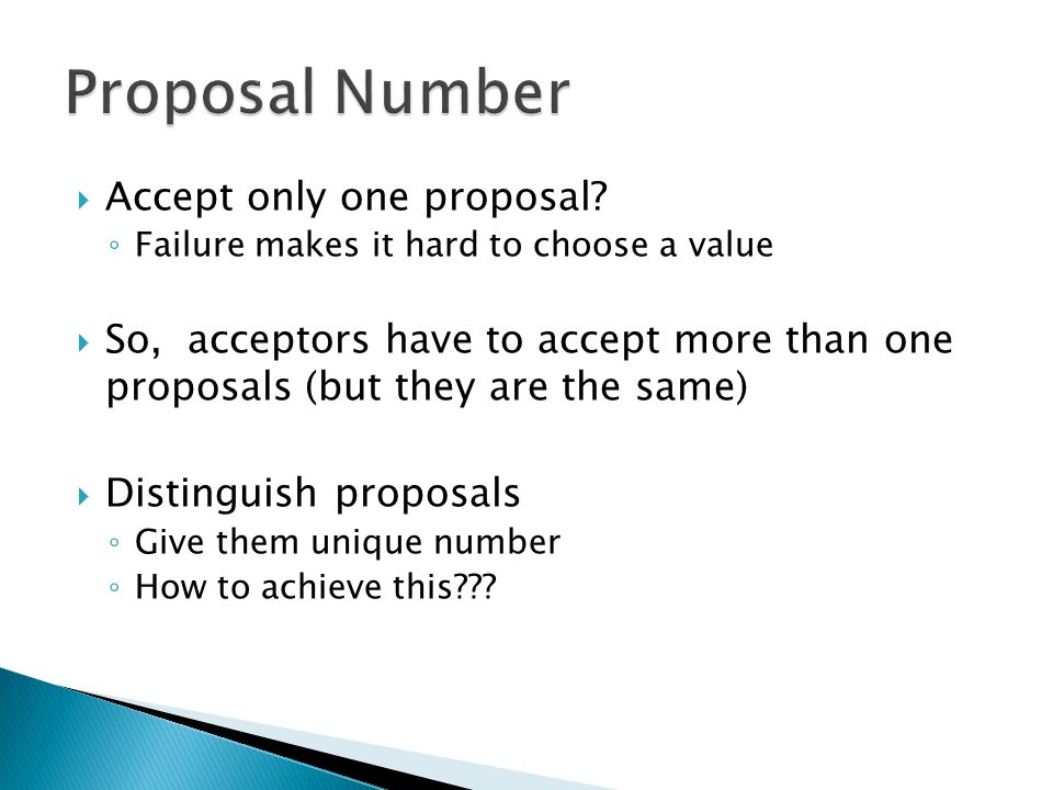  Accept only one proposal? ◦ Failure makes it hard to choose a value  So, acceptors have to accept more than one proposals (but they are the same) 
