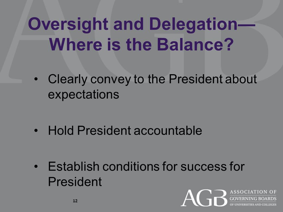 12 Clearly convey to the President about expectations Hold President accountable Establish conditions for success for President Oversight and Delegation— Where is the Balance?