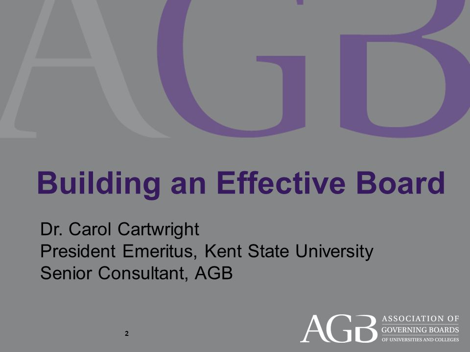 Building an Effective Board Dr. Carol Cartwright President Emeritus, Kent State University Senior Consultant, AGB 2