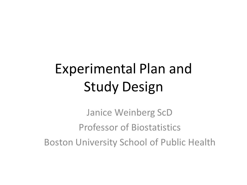 Experimental Plan and Study Design Janice Weinberg ScD Professor of Biostatistics Boston University School of Public Health