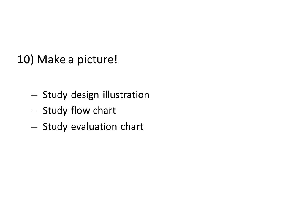 10) Make a picture! – Study design illustration – Study flow chart – Study evaluation chart