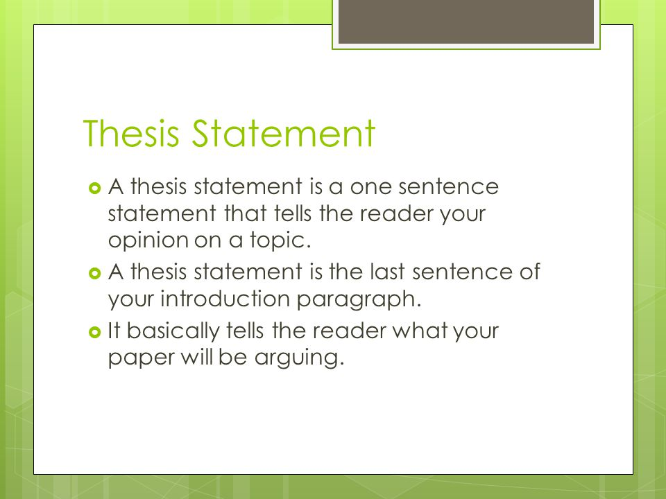 Thesis Statement  A thesis statement is a one sentence statement that tells the reader your opinion on a topic.