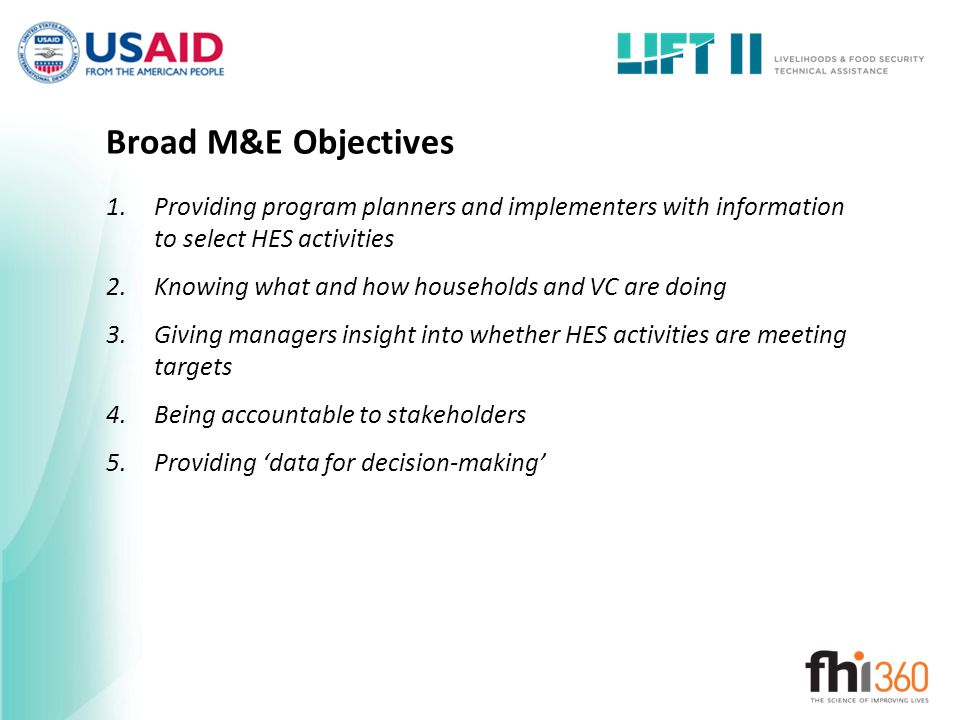 Broad M&E Objectives 1.Providing program planners and implementers with information to select HES activities 2.Knowing what and how households and VC
