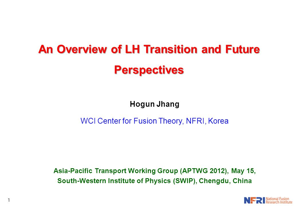 1 An Overview of LH Transition and Future Perspectives Hogun Jhang WCI Center for Fusion Theory, NFRI, Korea Asia-Pacific Transport Working Group (APT
