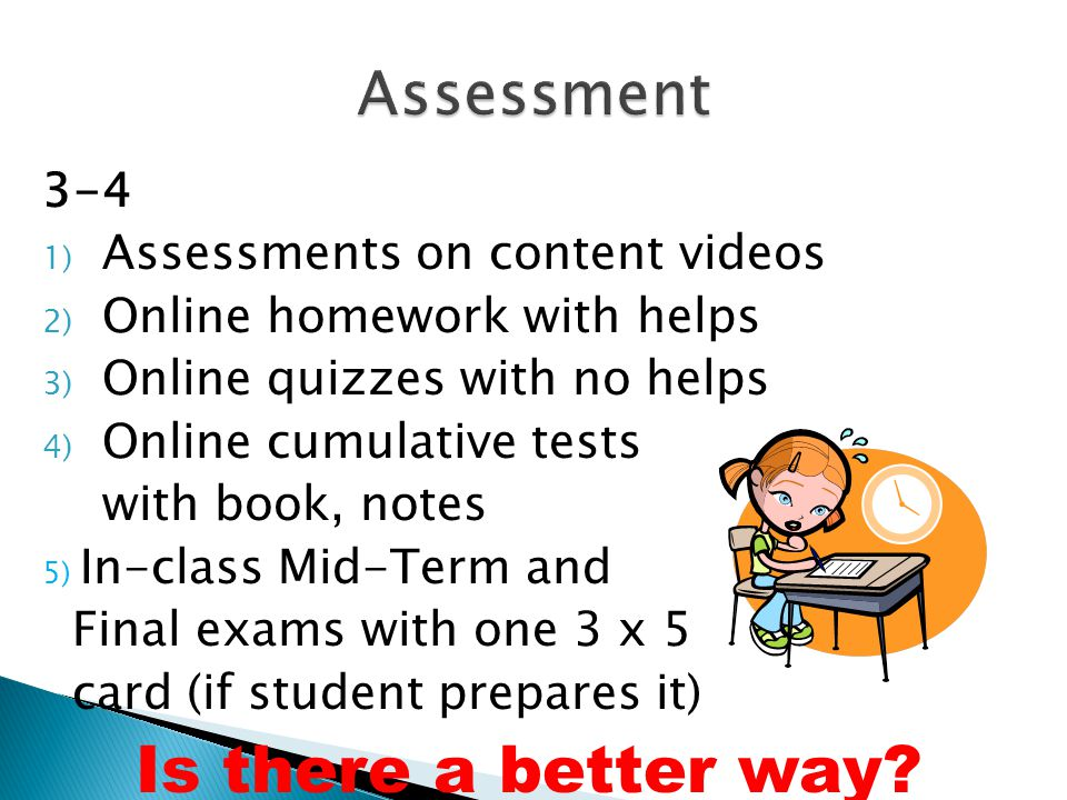 3-4 1) Assessments on content videos 2) Online homework with helps 3) Online quizzes with no helps 4) Online cumulative tests with book, notes 5) In-class Mid-Term and Final exams with one 3 x 5 card (if student prepares it) Is there a better way