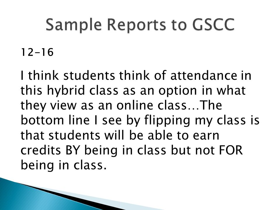 12-16 I think students think of attendance in this hybrid class as an option in what they view as an online class…The bottom line I see by flipping my class is that students will be able to earn credits BY being in class but not FOR being in class.