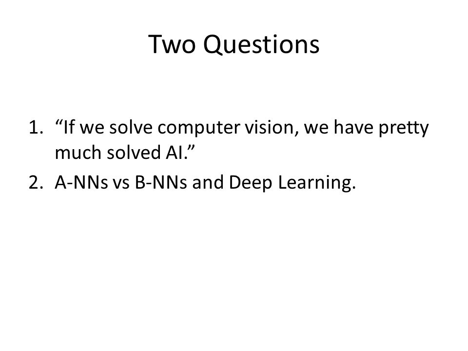 "Two Questions 1.""If we solve computer vision, we have pretty much solved AI."" 2.A-NNs vs B-NNs and Deep Learning."