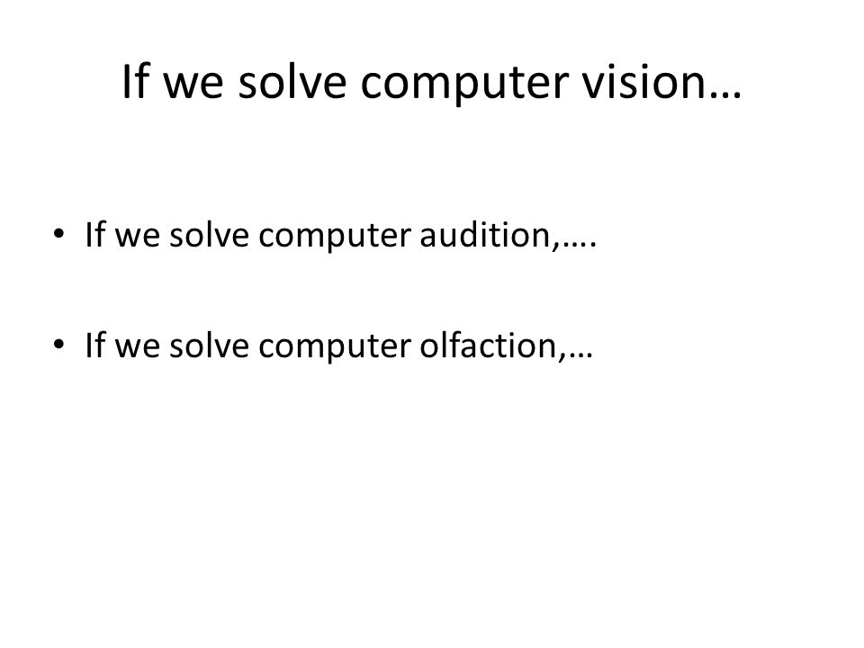 If we solve computer vision… If we solve computer audition,…. If we solve computer olfaction,…