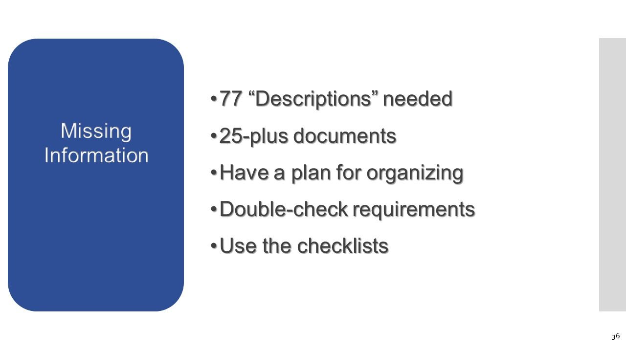 77 Descriptions needed77 Descriptions needed 25-plus documents25-plus documents Have a plan for organizingHave a plan for organizing Double-check requirementsDouble-check requirements Use the checklistsUse the checklists 36