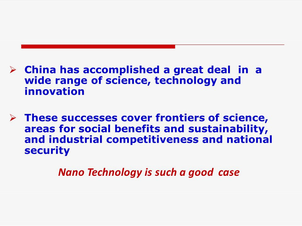 China has accomplished a great deal in a wide range of science, technology and innovation  These successes cover frontiers of science, areas for social benefits and sustainability, and industrial competitiveness and national security Nano Technology is such a good case