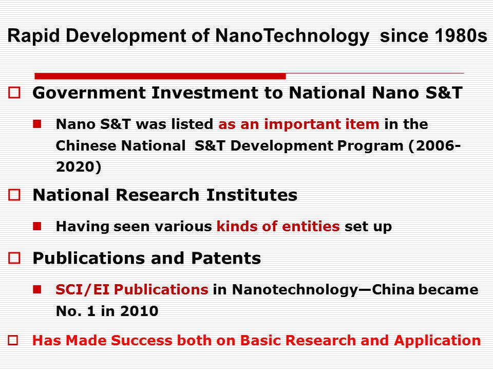  Government Investment to National Nano S&T Nano S&T was listed as an important item in the Chinese National S&T Development Program (2006- 2020)  National Research Institutes Having seen various kinds of entities set up  Publications and Patents SCI/EI Publications in Nanotechnology—China became No.