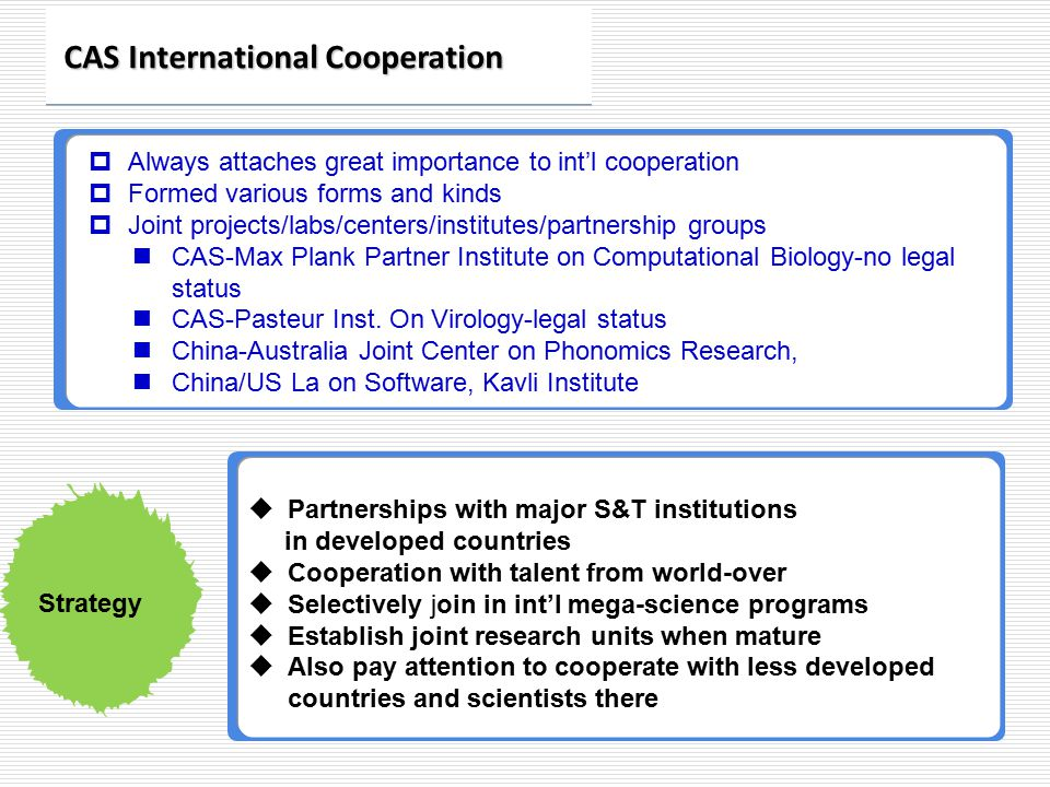 Always attaches great importance to int'l cooperation  Formed various forms and kinds  Joint projects/labs/centers/institutes/partnership groups CAS-Max Plank Partner Institute on Computational Biology-no legal status CAS-Pasteur Inst.