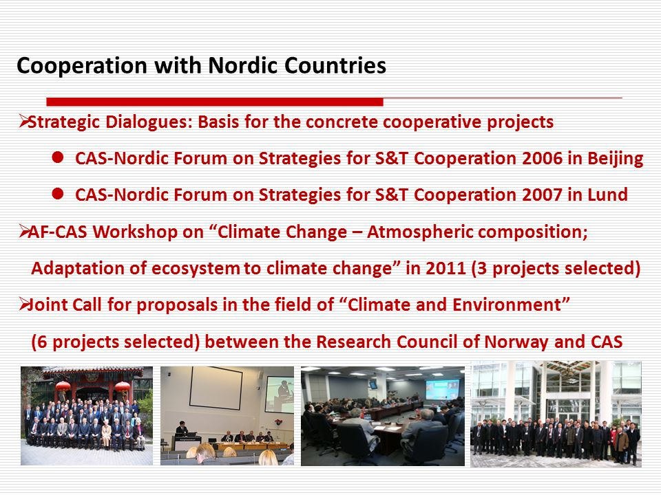 Cooperation with Nordic Countries  Strategic Dialogues: Basis for the concrete cooperative projects CAS-Nordic Forum on Strategies for S&T Cooperation 2006 in Beijing CAS-Nordic Forum on Strategies for S&T Cooperation 2007 in Lund  AF-CAS Workshop on Climate Change – Atmospheric composition; Adaptation of ecosystem to climate change in 2011 (3 projects selected)  Joint Call for proposals in the field of Climate and Environment (6 projects selected) between the Research Council of Norway and CAS