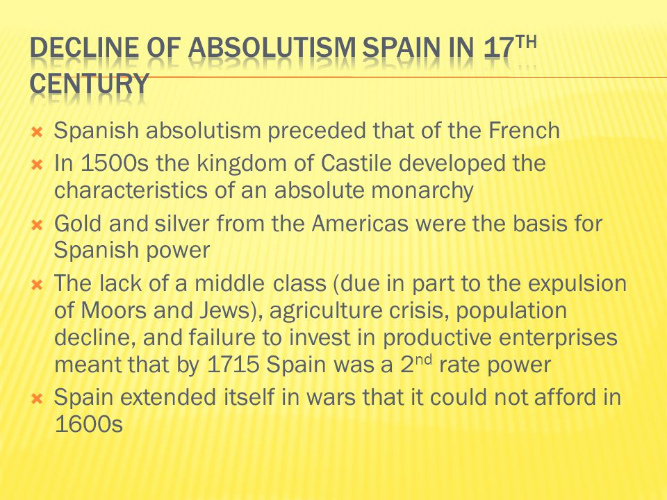  Spanish absolutism preceded that of the French  In 1500s the kingdom of Castile developed the characteristics of an absolute monarchy  Gold and silver from the Americas were the basis for Spanish power  The lack of a middle class (due in part to the expulsion of Moors and Jews), agriculture crisis, population decline, and failure to invest in productive enterprises meant that by 1715 Spain was a 2 nd rate power  Spain extended itself in wars that it could not afford in 1600s