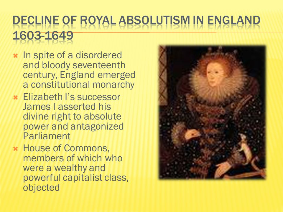  In spite of a disordered and bloody seventeenth century, England emerged a constitutional monarchy  Elizabeth I's successor James I asserted his divine right to absolute power and antagonized Parliament  House of Commons, members of which who were a wealthy and powerful capitalist class, objected