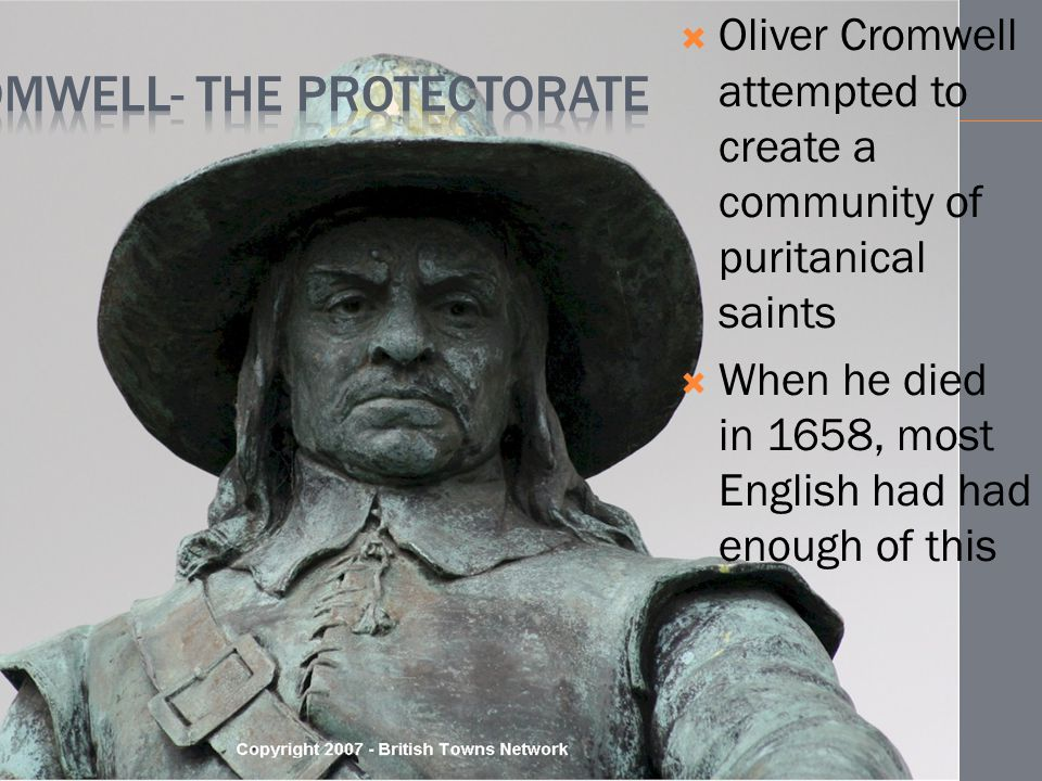  Oliver Cromwell attempted to create a community of puritanical saints  When he died in 1658, most English had had enough of this