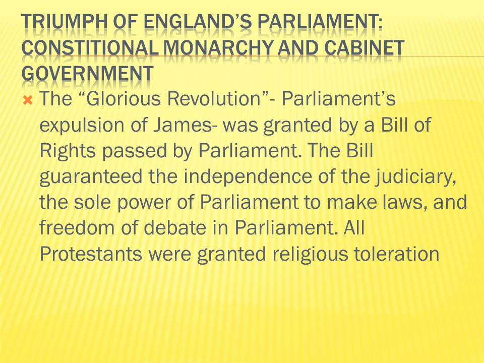  The Glorious Revolution - Parliament's expulsion of James- was granted by a Bill of Rights passed by Parliament.