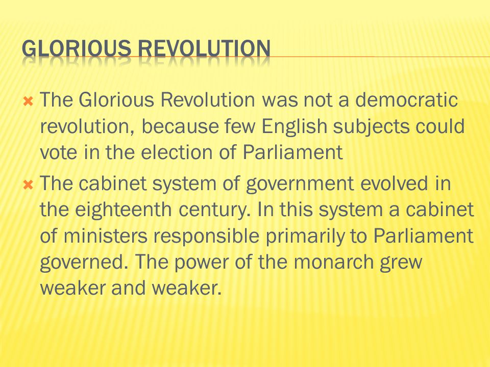  The Glorious Revolution was not a democratic revolution, because few English subjects could vote in the election of Parliament  The cabinet system of government evolved in the eighteenth century.