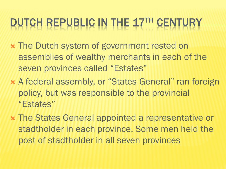  The Dutch system of government rested on assemblies of wealthy merchants in each of the seven provinces called Estates  A federal assembly, or States General ran foreign policy, but was responsible to the provincial Estates  The States General appointed a representative or stadtholder in each province.