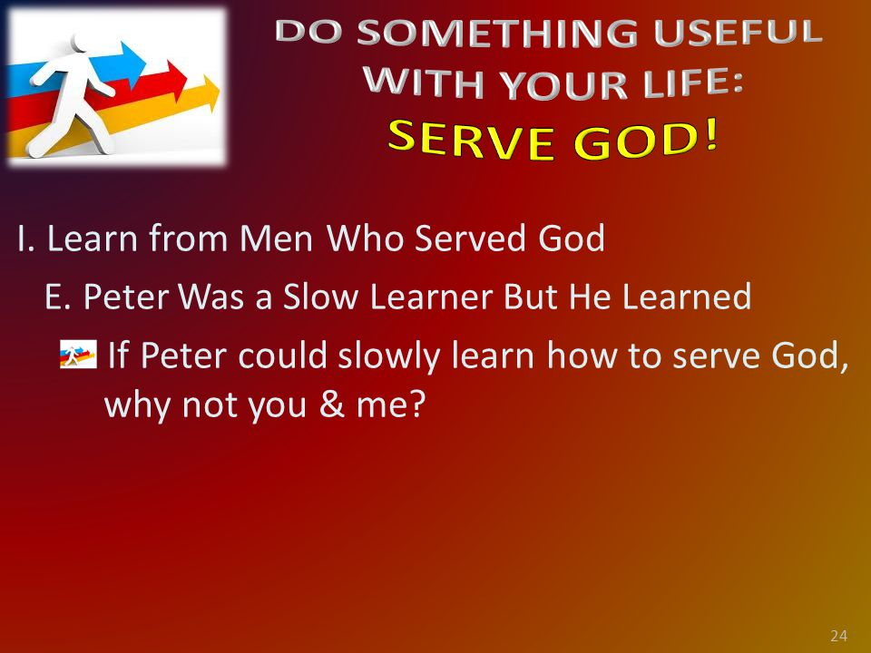 I. Learn from Men Who Served God E.