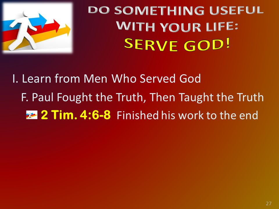 I. Learn from Men Who Served God F. Paul Fought the Truth, Then Taught the Truth 2 Tim.