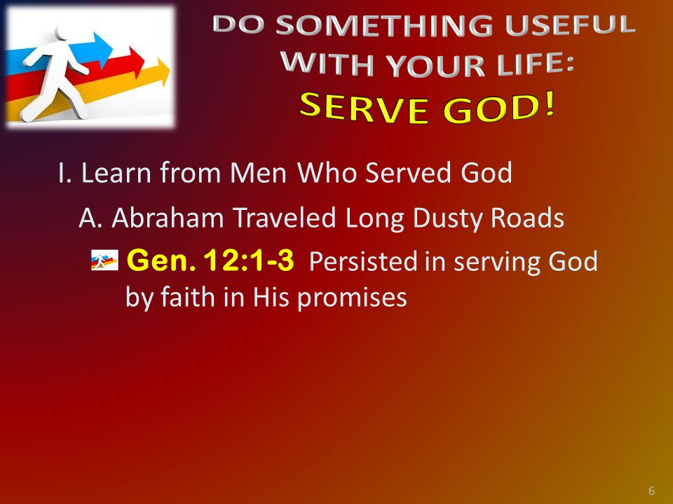 I. Learn from Men Who Served God A. Abraham Traveled Long Dusty Roads Gen.
