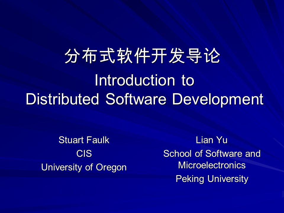 Introduction to Distributed Software Development Stuart Faulk CIS University of Oregon Lian Yu School of Software and Microelectronics Peking University 分布式软件开发导论
