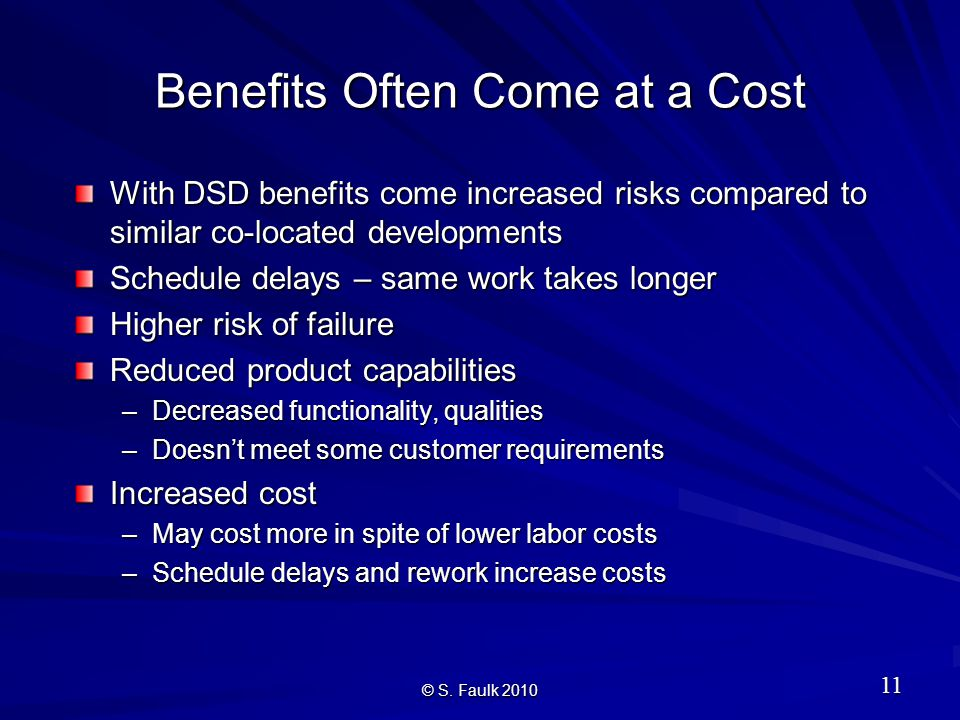 Benefits Often Come at a Cost With DSD benefits come increased risks compared to similar co-located developments Schedule delays – same work takes longer Higher risk of failure Reduced product capabilities –Decreased functionality, qualities –Doesn't meet some customer requirements Increased cost –May cost more in spite of lower labor costs –Schedule delays and rework increase costs © S.