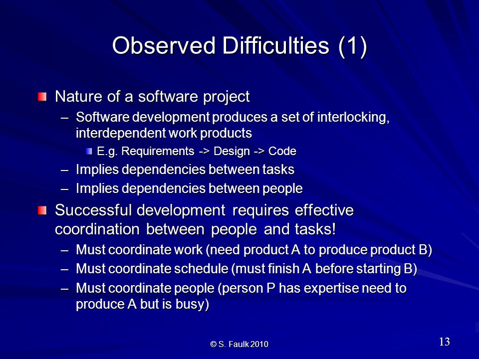 Observed Difficulties (1) Nature of a software project –Software development produces a set of interlocking, interdependent work products E.g.