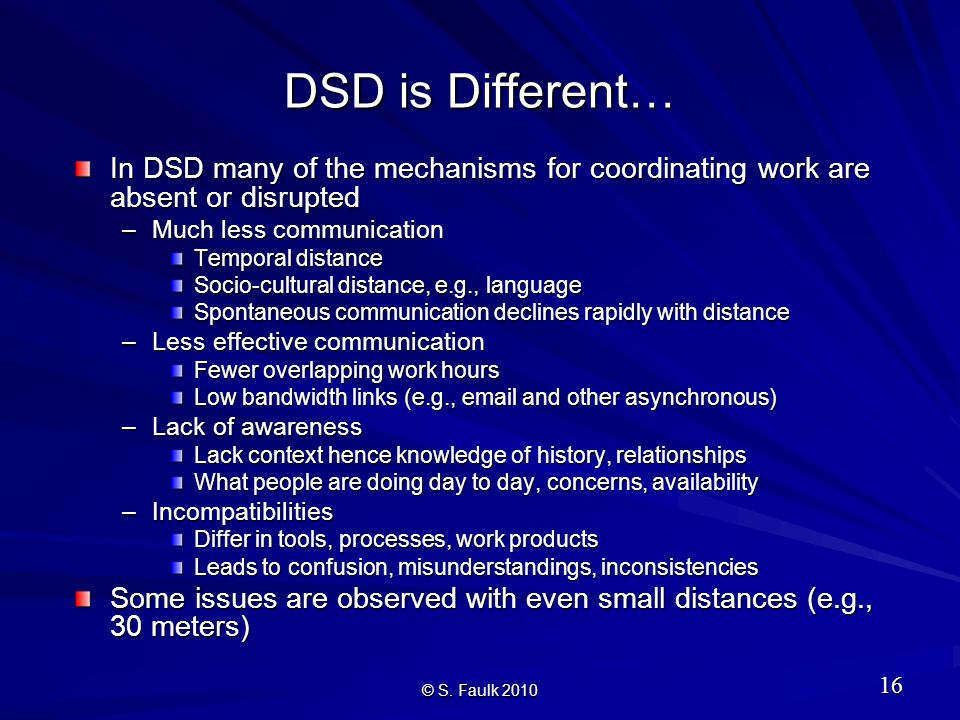 DSD is Different… In DSD many of the mechanisms for coordinating work are absent or disrupted –Much less communication Temporal distance Socio-cultural distance, e.g., language Spontaneous communication declines rapidly with distance –Less effective communication Fewer overlapping work hours Low bandwidth links (e.g., email and other asynchronous) –Lack of awareness Lack context hence knowledge of history, relationships What people are doing day to day, concerns, availability –Incompatibilities Differ in tools, processes, work products Leads to confusion, misunderstandings, inconsistencies Some issues are observed with even small distances (e.g., 30 meters) © S.