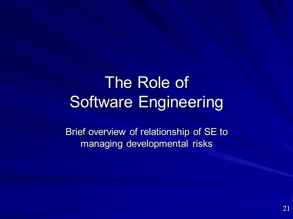 The Role of Software Engineering Brief overview of relationship of SE to managing developmental risks 21
