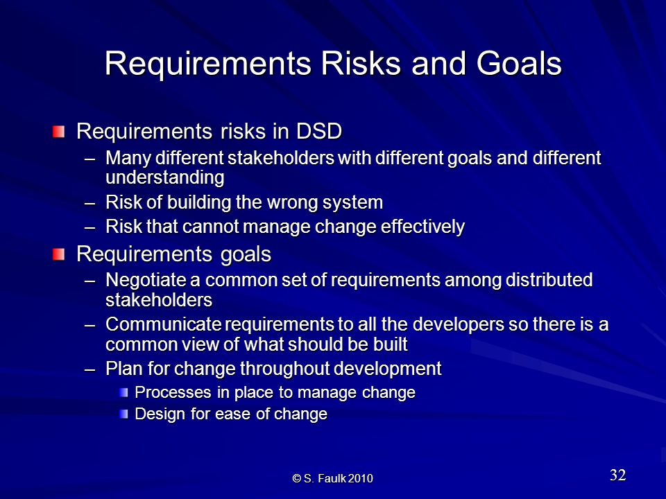 Requirements Risks and Goals Requirements risks in DSD –Many different stakeholders with different goals and different understanding –Risk of building the wrong system –Risk that cannot manage change effectively Requirements goals –Negotiate a common set of requirements among distributed stakeholders –Communicate requirements to all the developers so there is a common view of what should be built –Plan for change throughout development Processes in place to manage change Design for ease of change © S.