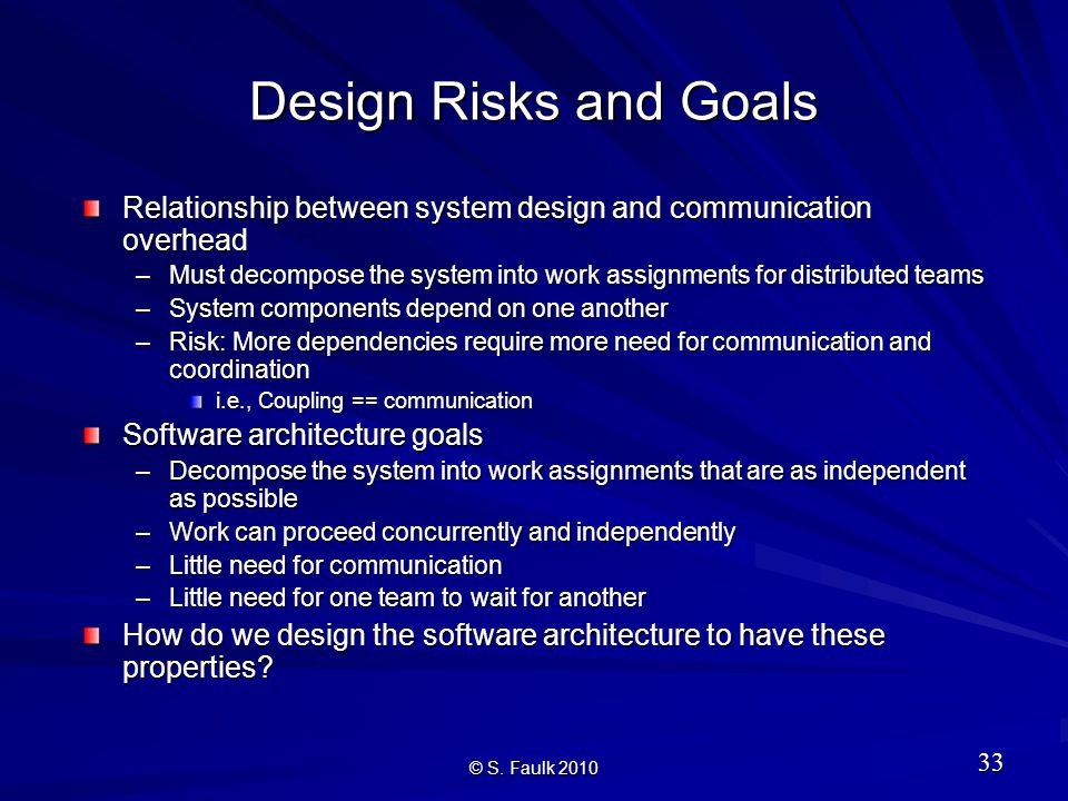 Design Risks and Goals Relationship between system design and communication overhead –Must decompose the system into work assignments for distributed teams –System components depend on one another –Risk: More dependencies require more need for communication and coordination i.e., Coupling == communication Software architecture goals –Decompose the system into work assignments that are as independent as possible –Work can proceed concurrently and independently –Little need for communication –Little need for one team to wait for another How do we design the software architecture to have these properties.
