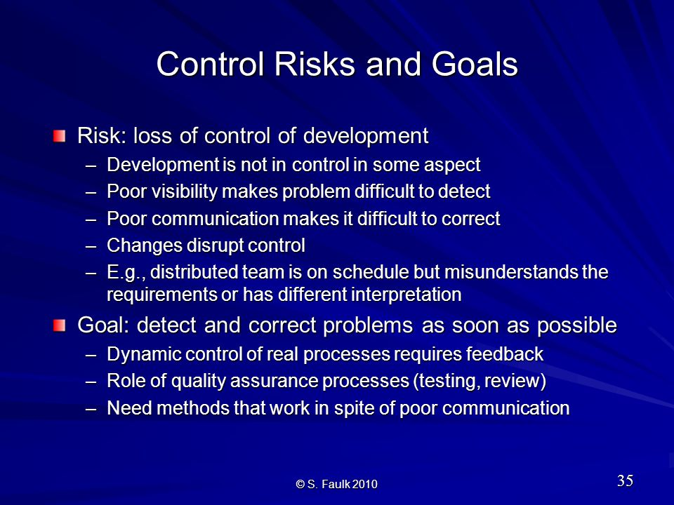 Control Risks and Goals Risk: loss of control of development –Development is not in control in some aspect –Poor visibility makes problem difficult to detect –Poor communication makes it difficult to correct –Changes disrupt control –E.g., distributed team is on schedule but misunderstands the requirements or has different interpretation Goal: detect and correct problems as soon as possible –Dynamic control of real processes requires feedback –Role of quality assurance processes (testing, review) –Need methods that work in spite of poor communication © S.
