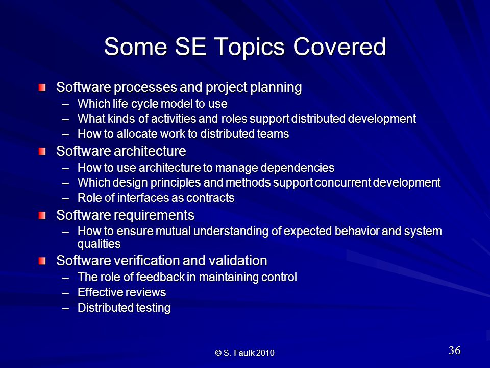 Some SE Topics Covered Software processes and project planning –Which life cycle model to use –What kinds of activities and roles support distributed development –How to allocate work to distributed teams Software architecture –How to use architecture to manage dependencies –Which design principles and methods support concurrent development –Role of interfaces as contracts Software requirements –How to ensure mutual understanding of expected behavior and system qualities Software verification and validation –The role of feedback in maintaining control –Effective reviews –Distributed testing 36 © S.